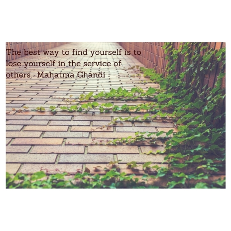 The best way to find yourself is to lose yourself in the service of others. Mahatma Ghandi